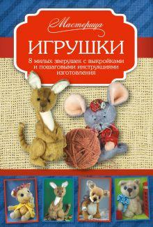 Игрушки. 8 милых зверушек с выкройками и пошаговыми инструкциями изготовления обложка книги