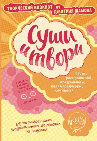 Суши и твори! Творческий блокнот от Дмитрия Шамова Шамов Д.Э.