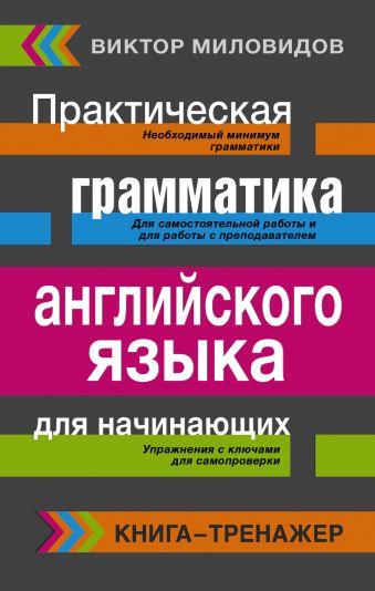 Практическая грамматика английского языка для начинающих. Книга-тренажер Миловидов В.А.