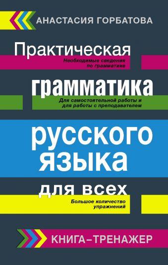 Практическая грамматика русского языка для всех. Книга-тренажер Горбатова А.А.