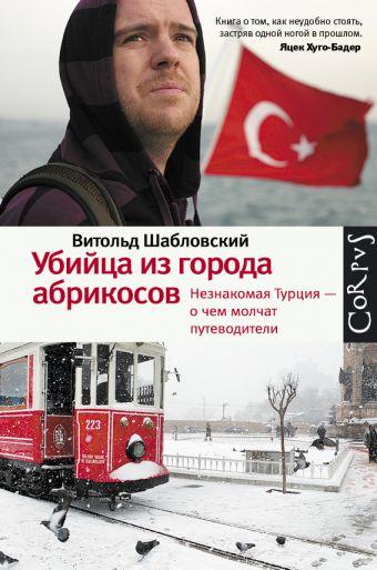 Убийца из города абрикосов. Незнакомая Турция — о чем молчат путеводители Шабловский В.