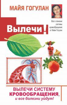 Гогулан М.Ф. - Вылечи cистему кровообращения, и все болезни уйдут! обложка книги