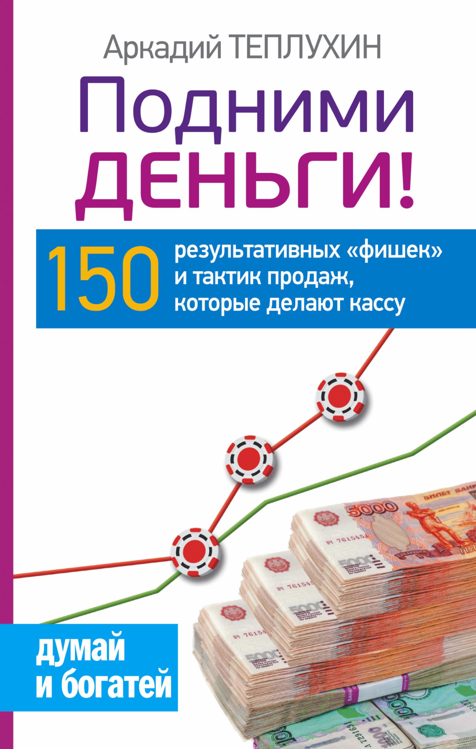 Подними деньги! 150 результативных «фишек» и тактик продаж, которые делают кассу ( Теплухин А.  )
