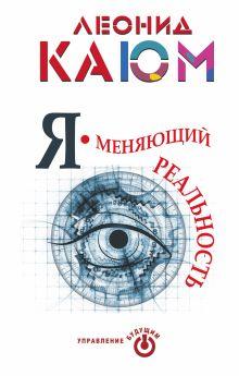 Каюм Леонид - Я - меняющий реальность обложка книги