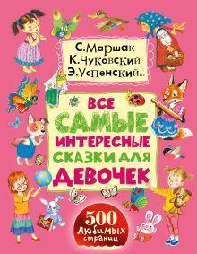 Маршак С.Я., Сутеев В.Г., Чуковский К.И., Успенский Э.Н. - Все самые интересные сказки для девочек обложка книги