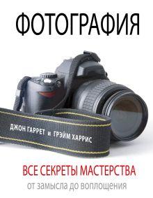 Гаррет Д., Харрис Г. - Фотография. Все секреты мастерства: от замысла до воплощения обложка книги