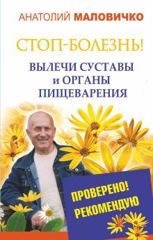 Маловичко А.В. - СТОП-болезнь! Вылечи суставы и органы пищеварения обложка книги