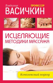Васичкин В.И. - Исцеляющие методики массажа: комплексный подход обложка книги