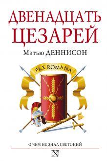 Деннисон М. - Двенадцать цезарей обложка книги
