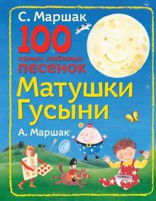 Маршак С.Я., Маршак А.И. - 100 самых любимых песенок Матушки Гусыни обложка книги