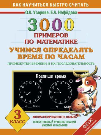 3000 примеров по математике. Учимся определять время по часам. Промежутки времени и их последовательность. 3 класс Узорова О.В.