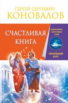Коновалов С.С. - Счастливая книга. Информационно-энергетическое Учение. Начальный курс обложка книги