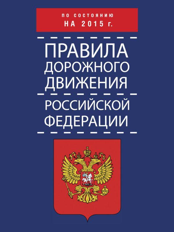 Правила дорожного движения Российской Федерации по состоянию на 2015 г. .