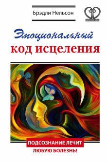 Нельсон Брэдли - Эмоциональный код исцеления. Подсознание лечит любую болезнь! обложка книги