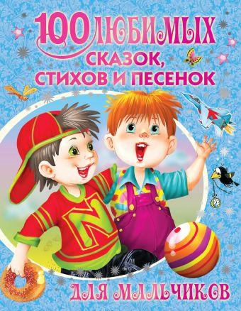 100 любимых сказок, стихов и песенок для мальчиков Сутеев В.Г.,Маршак С.Я., Барто А.Л. и др.