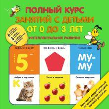 - Полный курс занятий с детьми от 0 до 3 лет. Интеллектуальное развитие обложка книги