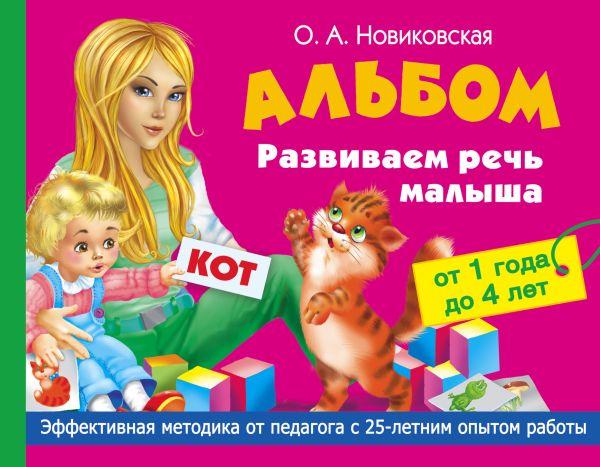 Альбом. Развиваем речь малыша от 1 до 4 лет Новиковская О.А.