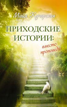 Кучерская М.А. - Приходские истории: вместо проповеди обложка книги