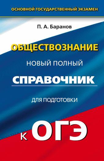ОГЭ. Обществознание. Новый полный справочник для подготовки к ОГЭ. 9 класс Баранов П.А.