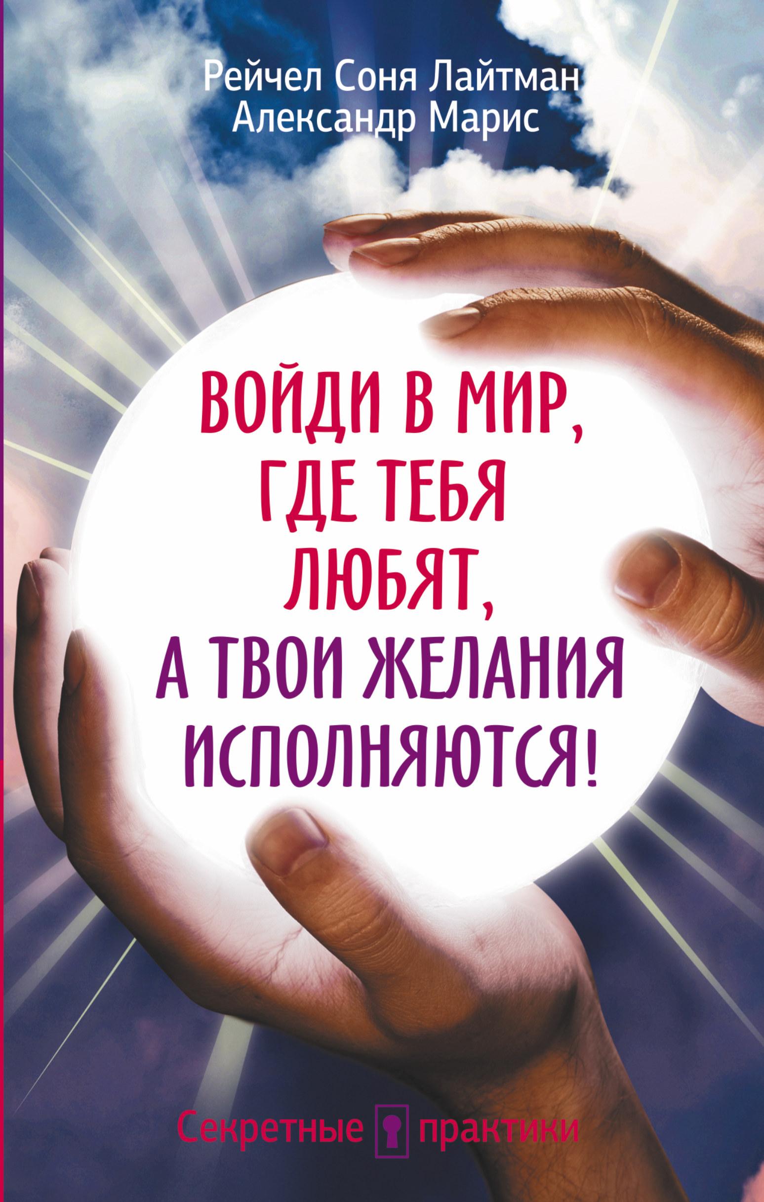 Лайтман Рейчал Соня,  Марис Александр Войди в мир, где тебя любят, а твои желания исполняются!