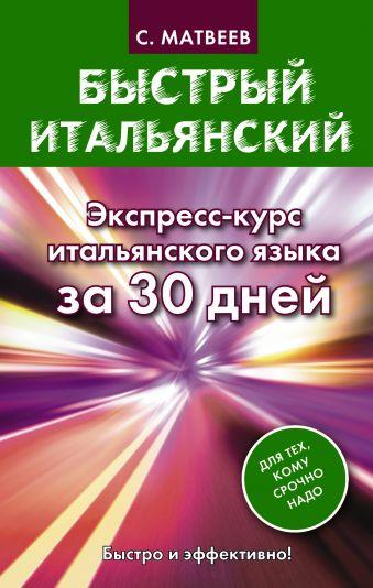 Быстрый итальянский. Экспресс-курс итальянского языка за 30 дней Матвеев С.А.