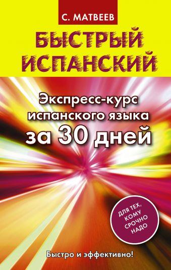 Быстрый испанский. Экспресс-курс испанского языка за 30 дней Матвеев С.А.