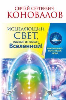 Коновалов С.С. - Исцеляющий Свет, идущий из глубин Вселенной! обложка книги