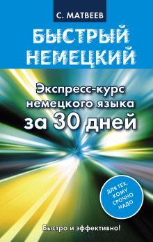 Матвеев С.А. - Быстрый немецкий. Экспресс-курс немецкого языка за 30 дней обложка книги