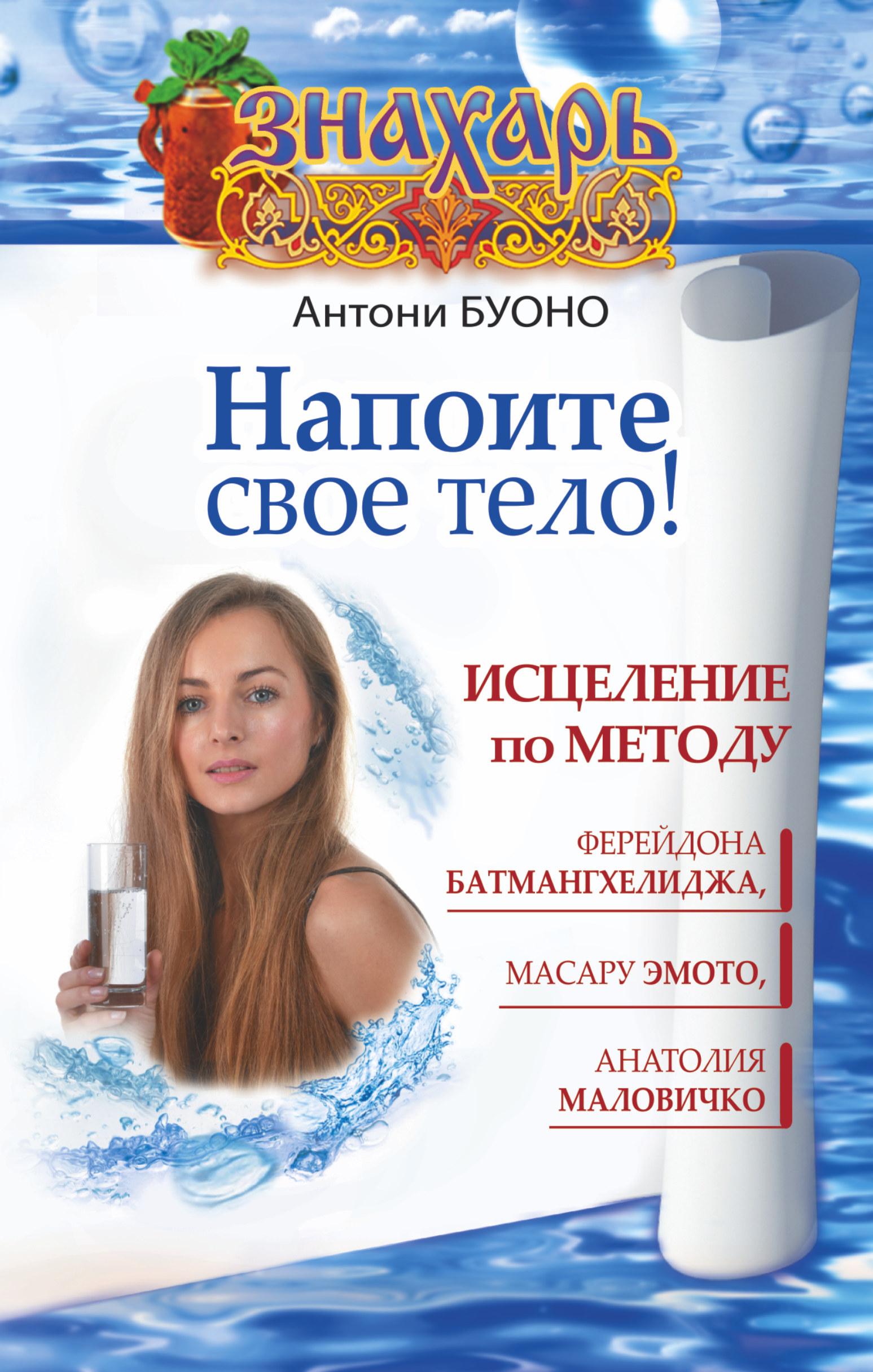 Напоите свое тело! Исцеление по методу Ферейдона Батмангхелиджа, Масару Эмото, Анатолия Маловичко ( Антони Буоно  )