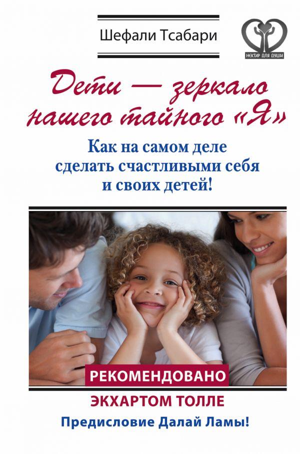 """Дети - зеркало нашего тайного """"Я"""". Как на самом деле сделать счастливыми себя и своих детей! Тсабари Шефали"""