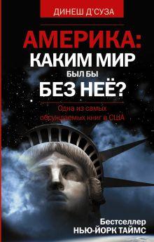 Д'Суза Динеш - АМЕРИКА. Каким бы был мир без нее? обложка книги