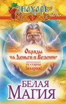 Захарий - Белая магия. Обряды на деньги и везение от старца Захария!' обложка книги