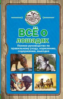 Скрипник И. - Все о лошадях. Полное руководство по правильному уходу, кормлению, содержанию, выездке обложка книги