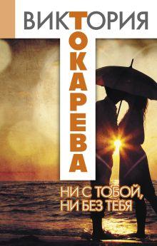 Токарева В.С. - Ни с тобой, ни без тебя обложка книги