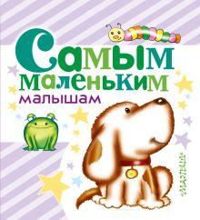 Маршак С.Я., Барто А.Л., Чуковский К.И. и др. - Самым маленьким малышам обложка книги