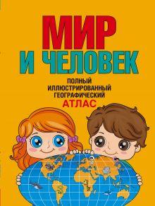 . - Мир и человек. Полный иллюстрированный географический атлас обложка книги
