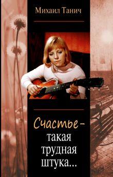 Танич Михаил - Счастье - такая трудная штука... обложка книги