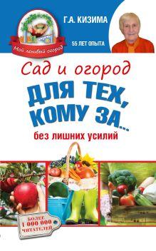 Кизима Г.А. - Сад и огород для тех, кому за... без лишних усилий обложка книги