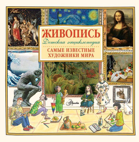 Живопись.Самые известные художники мира. Детская энциклопедия