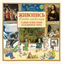 . - Живопись.Самые известные художники мира. Детская энциклопедия обложка книги