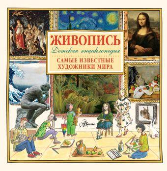 Живопись.Самые известные художники мира. Детская энциклопедия .
