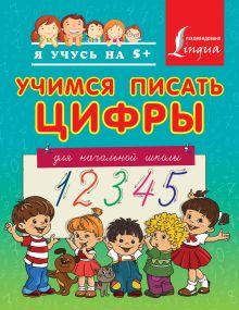 . - Учимся писать цифры. Для начальной школы обложка книги