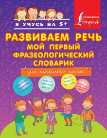 Фокина А.С. - Развиваем речь. Мой первый фразеологический словарик. обложка книги