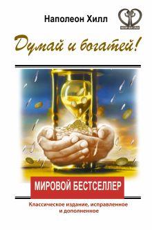 Хилл Наполеон - ДУМАЙ И БОГАТЕЙ! Классическое издание, исправленное и дополненное обложка книги