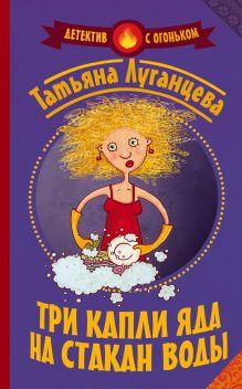 Луганцева Т.И. - Три капли яда на стакан воды обложка книги