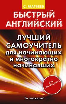 Матвеев С.А. - Быстрый английский. Лучший самоучитель для начинающих и многократно начинавших обложка книги