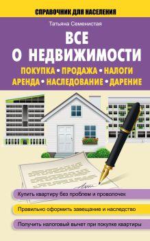 Семенистая Т.А. - Все о недвижимости. Покупка, продажа, налоги, аренда, наследование, дарение обложка книги