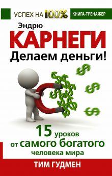 Гудмен Т. - Эндрю Карнеги. Делаем деньги! 15 уроков от самого богатого человека мира обложка книги