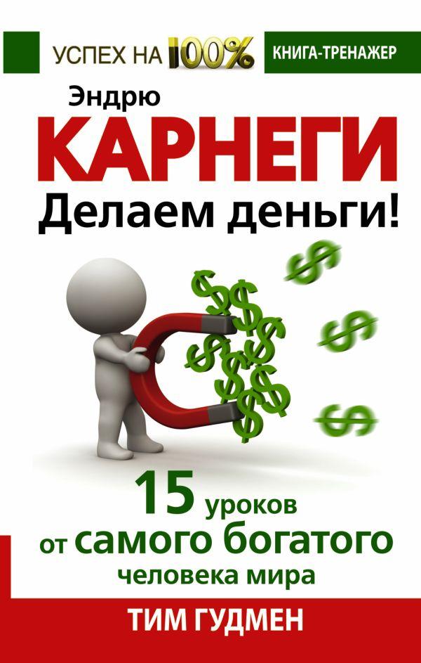 Эндрю Карнеги. Делаем деньги! 15 уроков от самого богатого человека мира Гудмен Т.