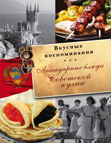 . - Легендарные блюда советской кухни. Все вкусные воспоминания обложка книги
